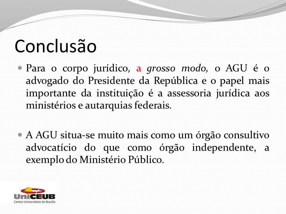 Conclusão Para o corpo jurídico, a grosso modo, o AGU é o advogado do Presidente da República e o papel mais importante da instituição é a assessoria