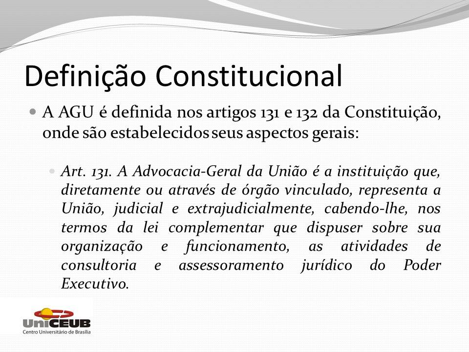 Definição Constitucional A AGU é definida nos artigos 131 e 132 da Constituição, onde são estabelecidos seus aspectos gerais: Art. 131. A Advocacia-Ge