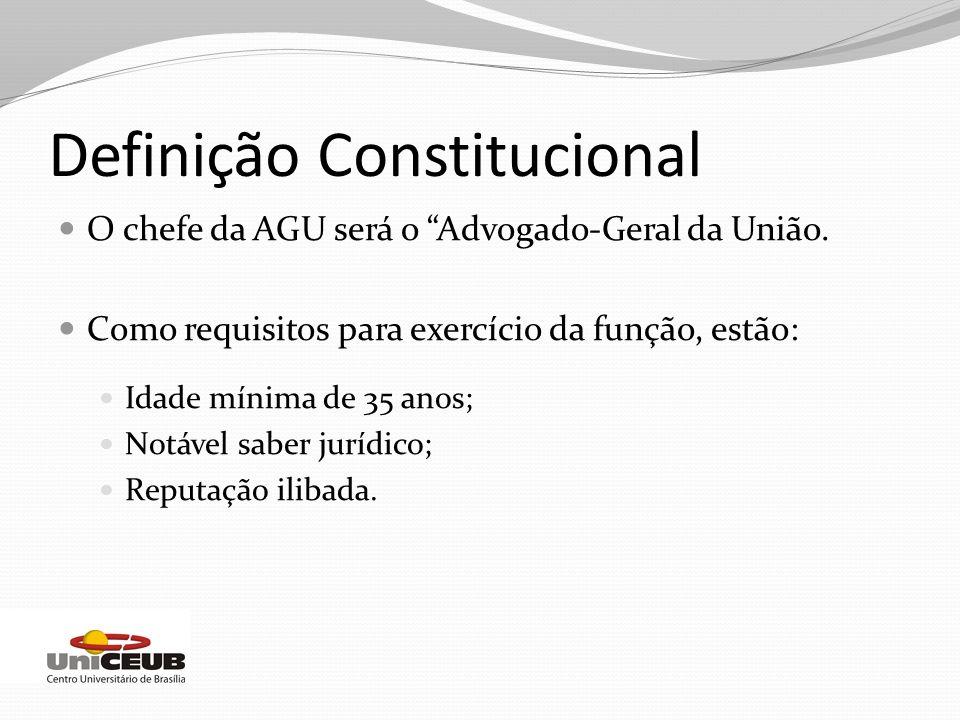 Definição Constitucional O chefe da AGU será o Advogado-Geral da União. Como requisitos para exercício da função, estão: Idade mínima de 35 anos; Notá