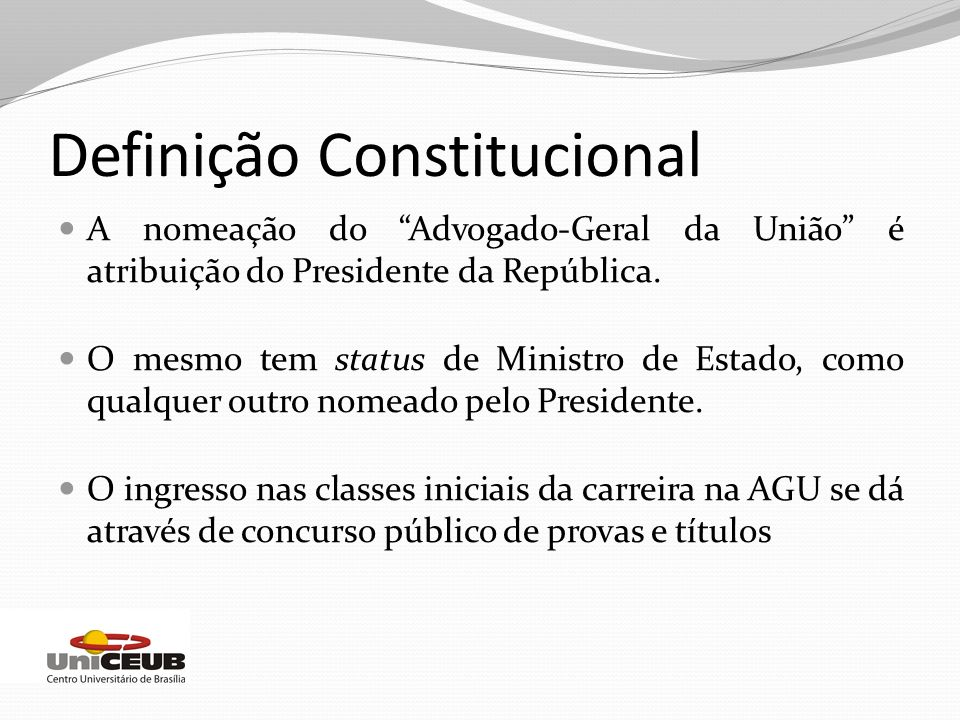Definição Constitucional A nomeação do Advogado-Geral da União é atribuição do Presidente da República. O mesmo tem status de Ministro de Estado, como