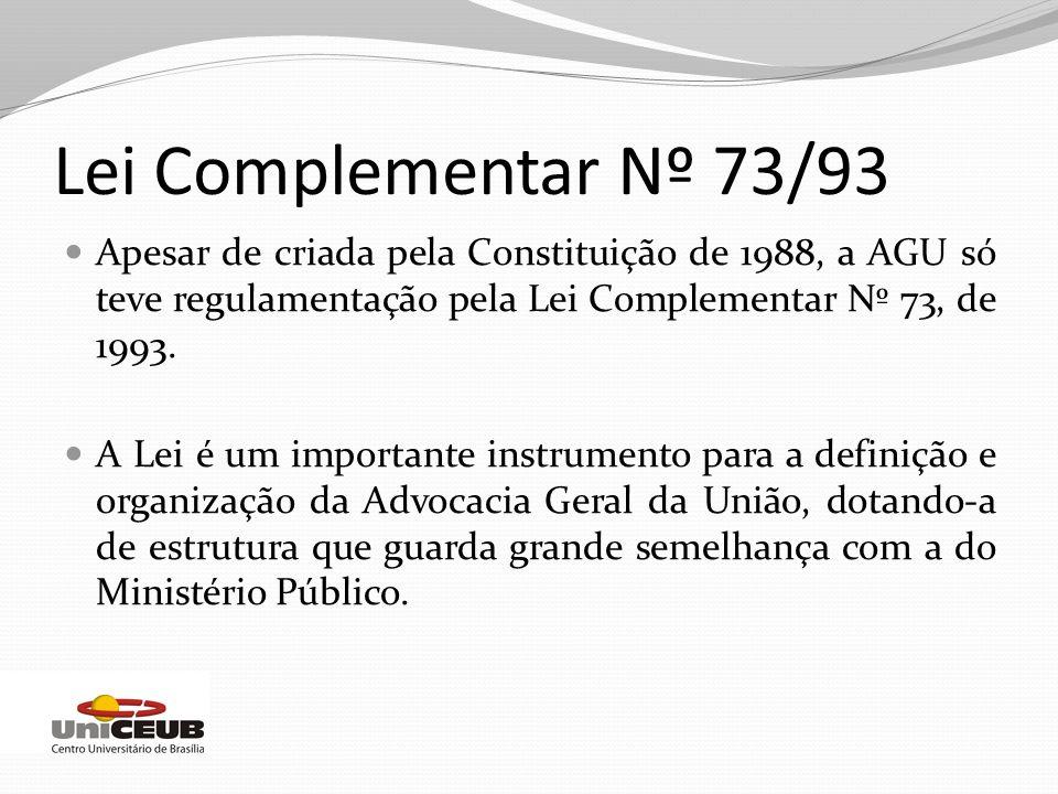 Lei Complementar Nº 73/93 Apesar de criada pela Constituição de 1988, a AGU só teve regulamentação pela Lei Complementar Nº 73, de 1993. A Lei é um im