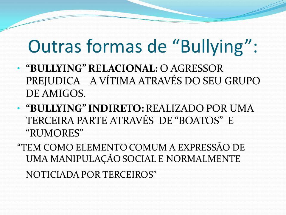 Outras formas de Bullying: BULLYING RELACIONAL: O AGRESSOR PREJUDICA A VÍTIMA ATRAVÉS DO SEU GRUPO DE AMIGOS. BULLYING INDIRETO: REALIZADO POR UMA TER