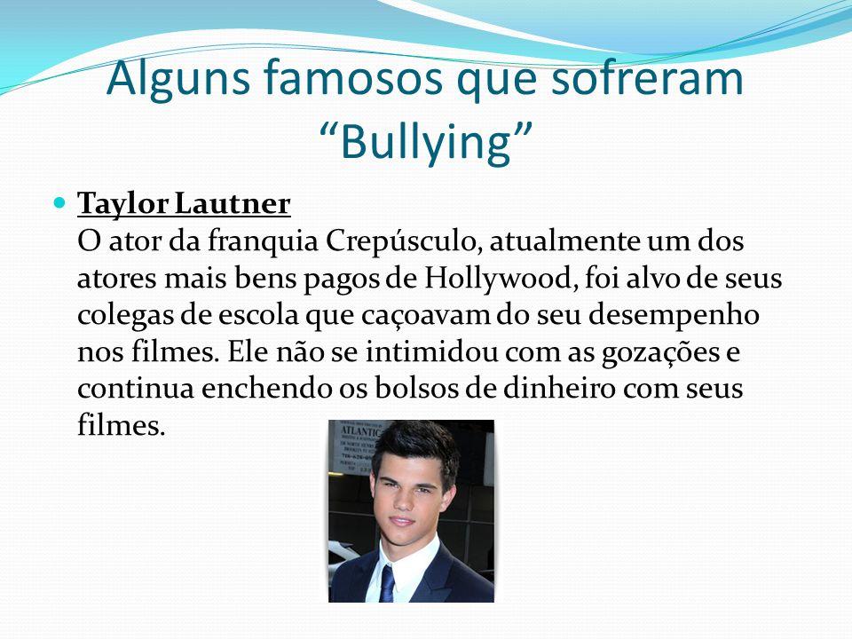 Alguns famosos que sofreram Bullying Taylor Lautner O ator da franquia Crepúsculo, atualmente um dos atores mais bens pagos de Hollywood, foi alvo de seus colegas de escola que caçoavam do seu desempenho nos filmes.