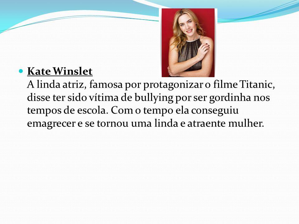 Kate Winslet A linda atriz, famosa por protagonizar o filme Titanic, disse ter sido vítima de bullying por ser gordinha nos tempos de escola. Com o te