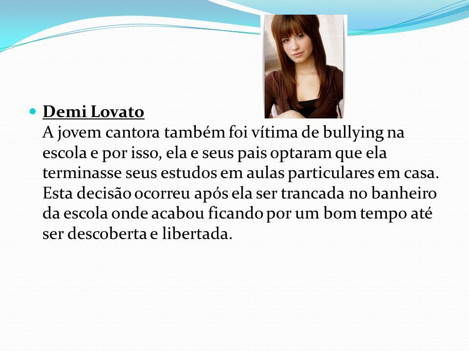 Demi Lovato A jovem cantora também foi vítima de bullying na escola e por isso, ela e seus pais optaram que ela terminasse seus estudos em aulas particulares em casa.