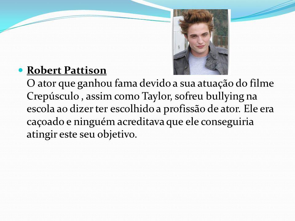 Robert Pattison O ator que ganhou fama devido a sua atuação do filme Crepúsculo, assim como Taylor, sofreu bullying na escola ao dizer ter escolhido a