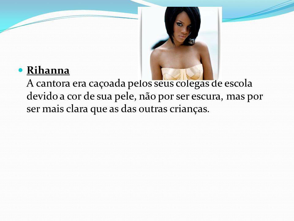 Rihanna A cantora era caçoada pelos seus colegas de escola devido a cor de sua pele, não por ser escura, mas por ser mais clara que as das outras cria