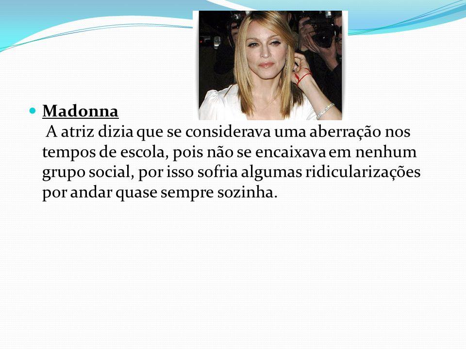 Madonna A atriz dizia que se considerava uma aberração nos tempos de escola, pois não se encaixava em nenhum grupo social, por isso sofria algumas rid
