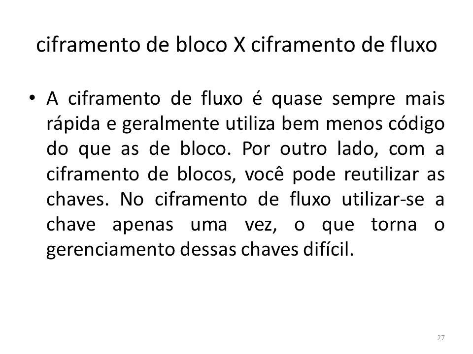 ciframento de bloco X ciframento de fluxo A ciframento de fluxo é quase sempre mais rápida e geralmente utiliza bem menos código do que as de bloco. P