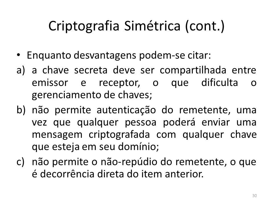 Criptografia Simétrica (cont.) Enquanto desvantagens podem-se citar: a)a chave secreta deve ser compartilhada entre emissor e receptor, o que dificult