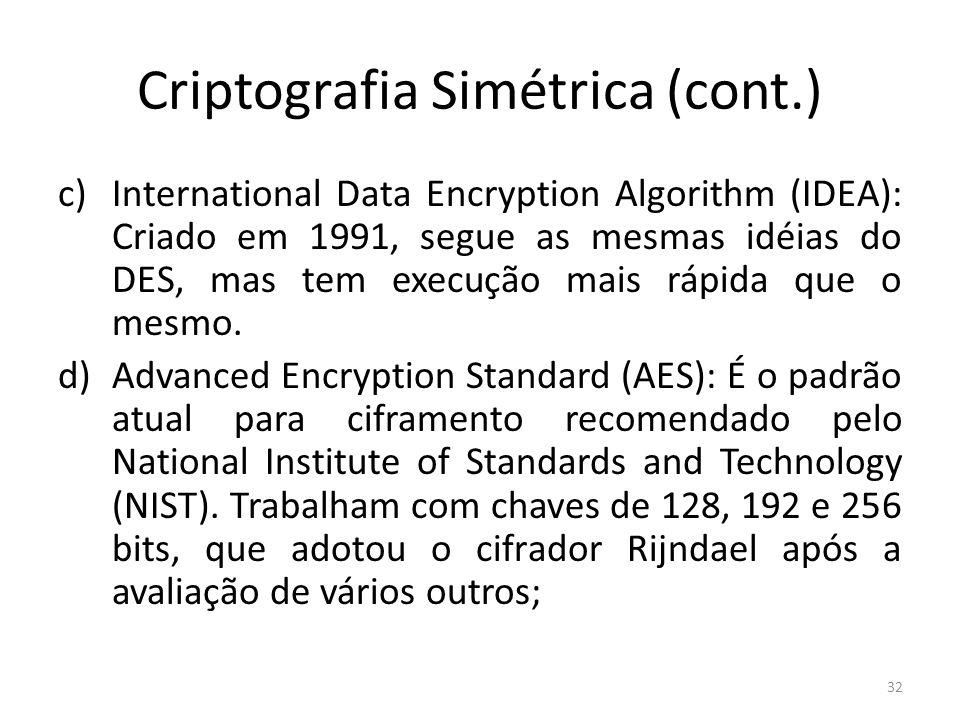 Criptografia Simétrica (cont.) c)International Data Encryption Algorithm (IDEA): Criado em 1991, segue as mesmas idéias do DES, mas tem execução mais