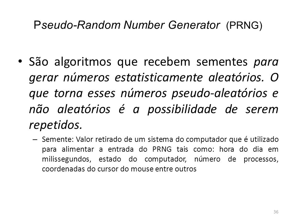 Pseudo-Random Number Generator (PRNG) São algoritmos que recebem sementes para gerar números estatisticamente aleatórios. O que torna esses números ps