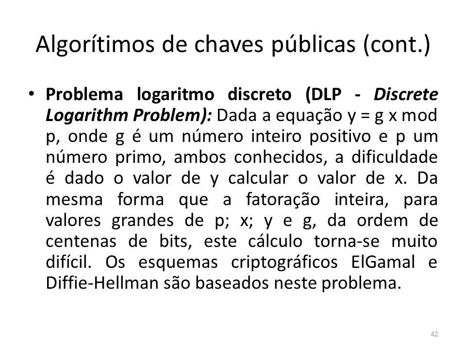 Algorítimos de chaves públicas (cont.) Problema logaritmo discreto (DLP - Discrete Logarithm Problem): Dada a equação y = g x mod p, onde g é um númer
