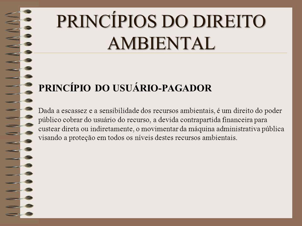PRINCÍPIOS DO DIREITO AMBIENTAL PRINCÍPIO DO USUÁRIO-PAGADOR Dada a escassez e a sensibilidade dos recursos ambientais, é um direito do poder público