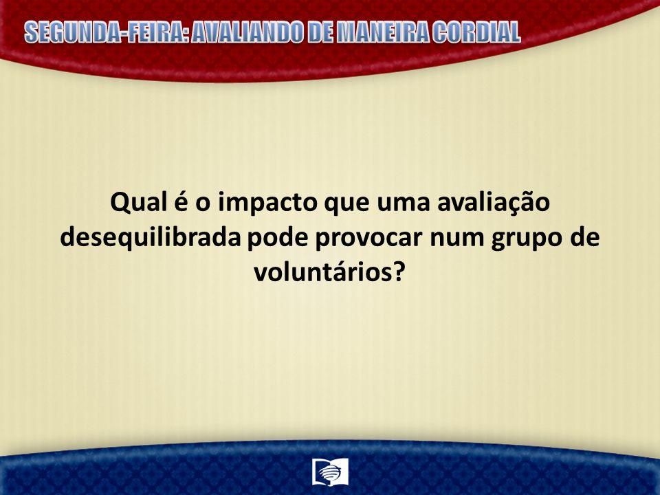 Qual é o impacto que uma avaliação desequilibrada pode provocar num grupo de voluntários?