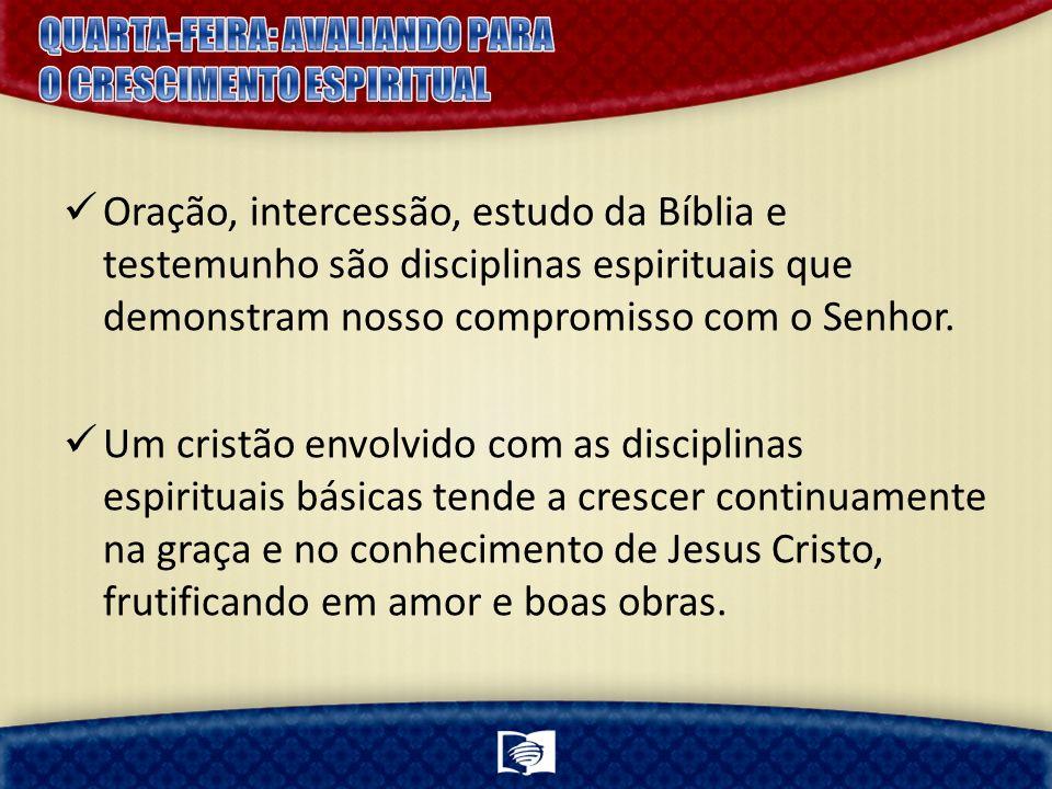 Oração, intercessão, estudo da Bíblia e testemunho são disciplinas espirituais que demonstram nosso compromisso com o Senhor.