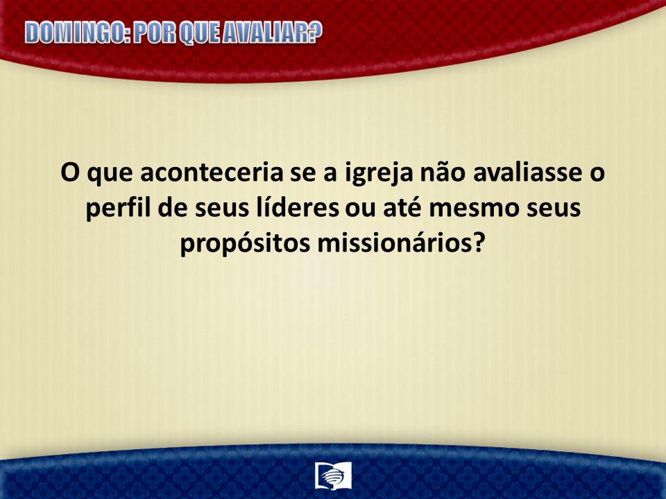O que aconteceria se a igreja não avaliasse o perfil de seus líderes ou até mesmo seus propósitos missionários?
