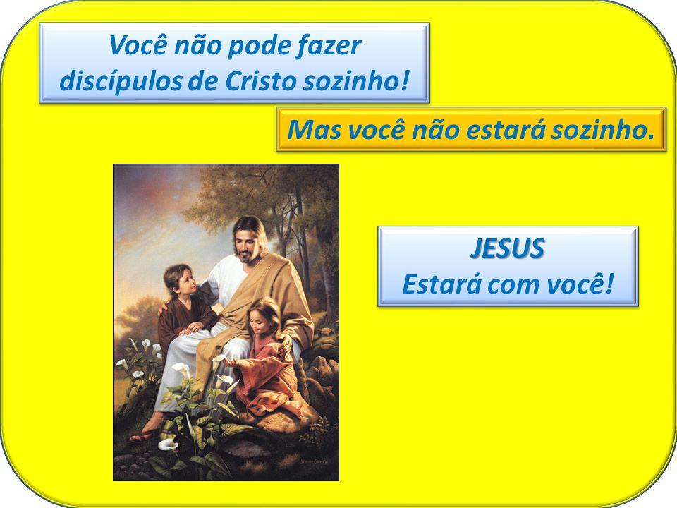 Você não pode fazer discípulos de Cristo sozinho! Mas você não estará sozinho. JESUS Estará com você!JESUS