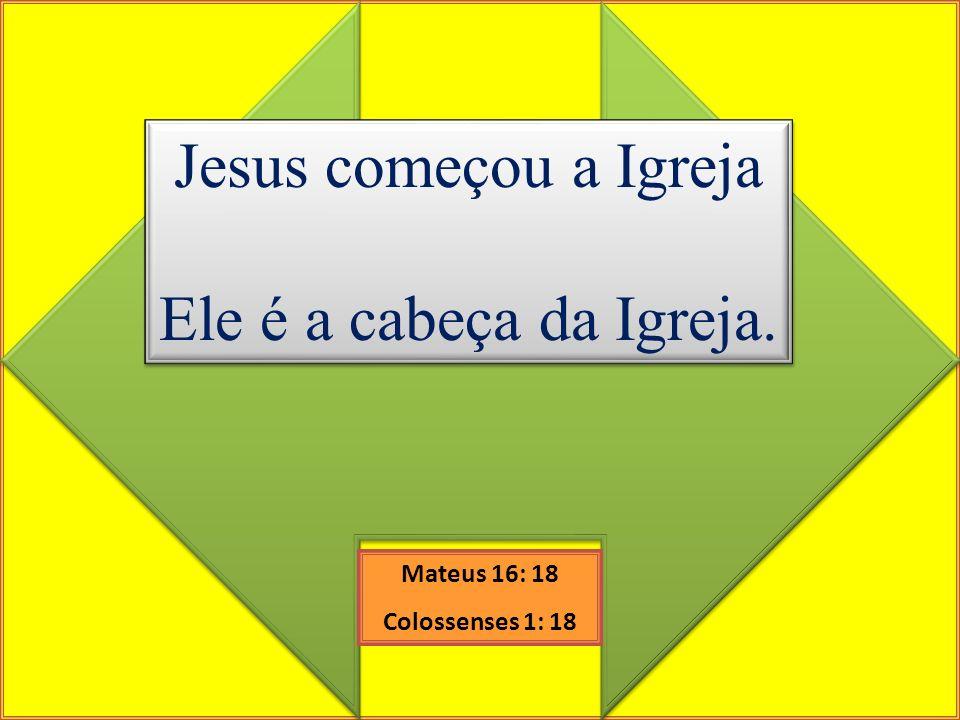 Jesus começou a Igreja Ele é a cabeça da Igreja. Jesus começou a Igreja Ele é a cabeça da Igreja. Mateus 16: 18 Colossenses 1: 18