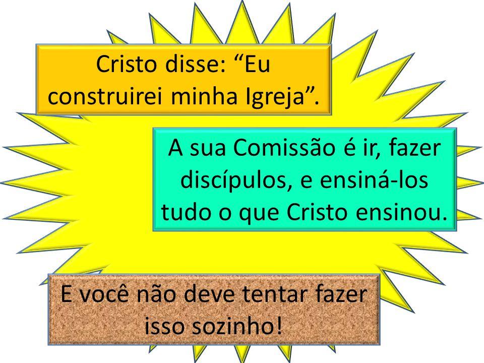 Cristo disse: Eu construirei minha Igreja. A sua Comissão é ir, fazer discípulos, e ensiná-los tudo o que Cristo ensinou. E você não deve tentar fazer