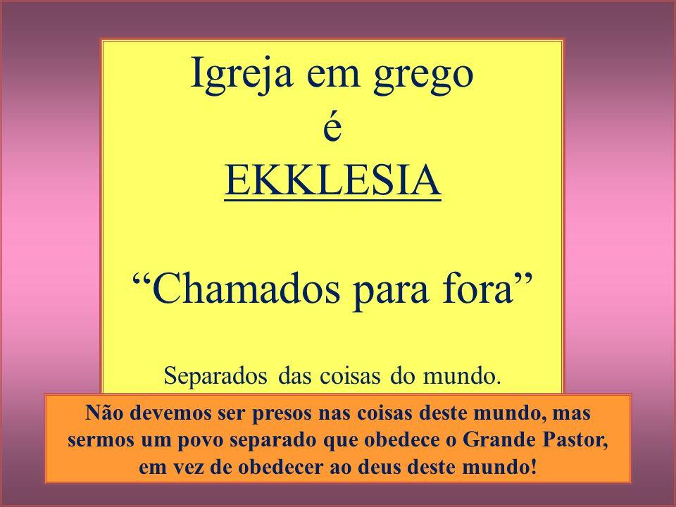 Igreja em grego é EKKLESIA Chamados para fora Separados das coisas do mundo. Não devemos ser presos nas coisas deste mundo, mas sermos um povo separad