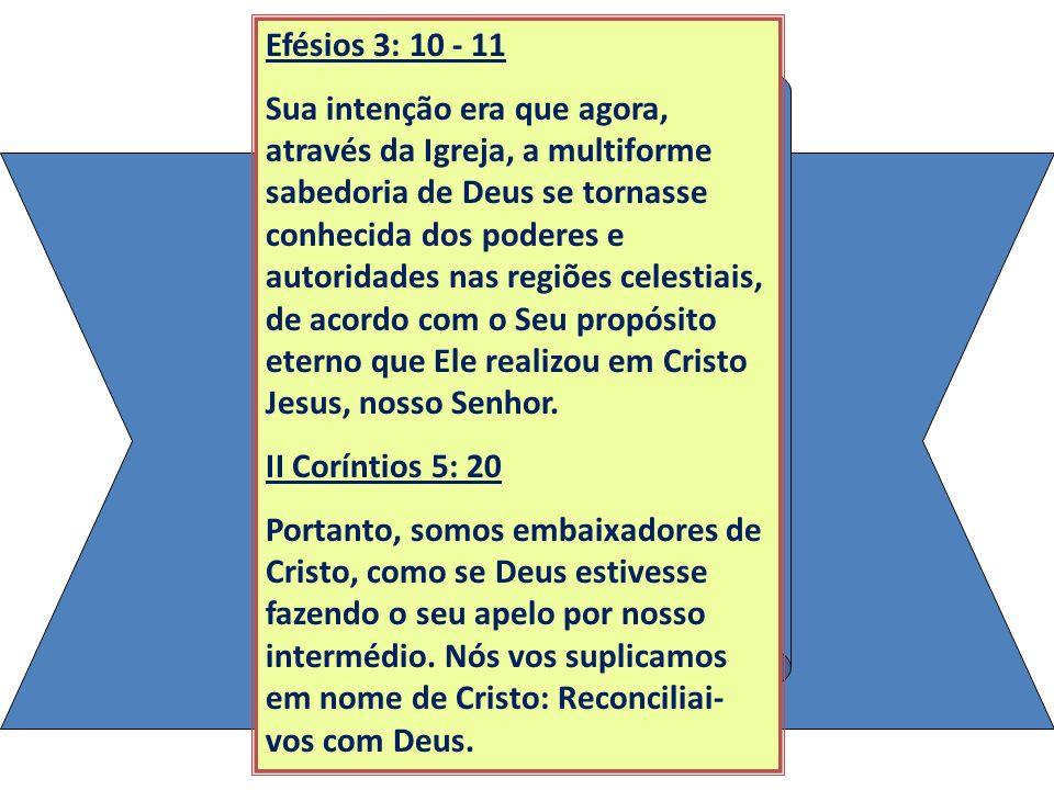 Efésios 3: 10 - 11 Sua intenção era que agora, através da Igreja, a multiforme sabedoria de Deus se tornasse conhecida dos poderes e autoridades nas r