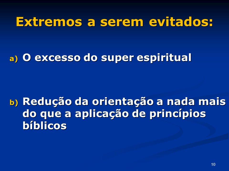 Extremos a serem evitados: a) O excesso do super espiritual b) Redução da orientação a nada mais do que a aplicação de princípios bíblicos 10
