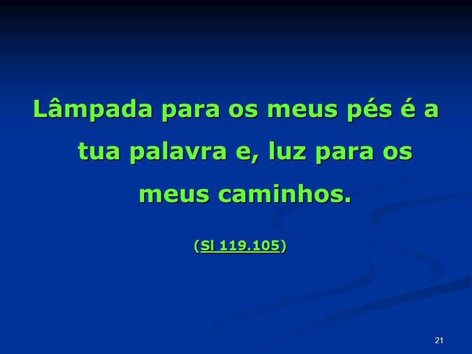 Lâmpada para os meus pés é a tua palavra e, luz para os meus caminhos. (Sl 119.105) (Sl 119.105) 21