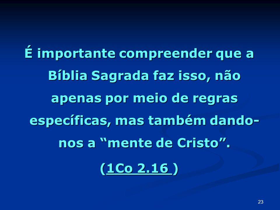 É importante compreender que a Bíblia Sagrada faz isso, não apenas por meio de regras específicas, mas também dando- nos a mente de Cristo. (1Co 2.16