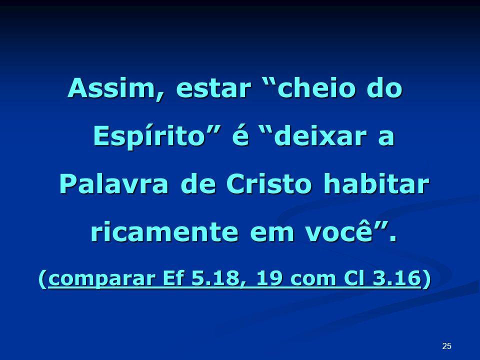 Assim, estar cheio do Espírito é deixar a Palavra de Cristo habitar ricamente em você. (comparar Ef 5.18, 19 com Cl 3.16) 25