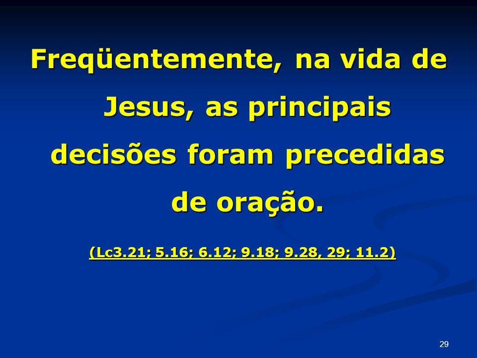 Freqüentemente, na vida de Jesus, as principais decisões foram precedidas de oração. (Lc3.21; 5.16; 6.12; 9.18; 9.28, 29; 11.2) (Lc3.21; 5.16; 6.12; 9