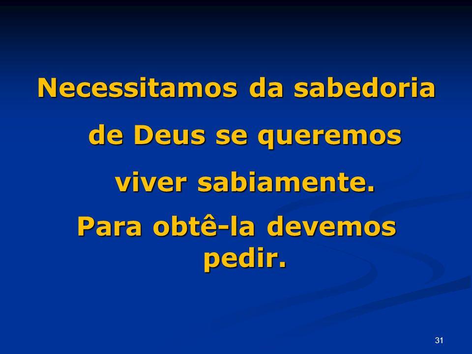 Necessitamos da sabedoria de Deus se queremos viver sabiamente. Para obtê-la devemos pedir. 31