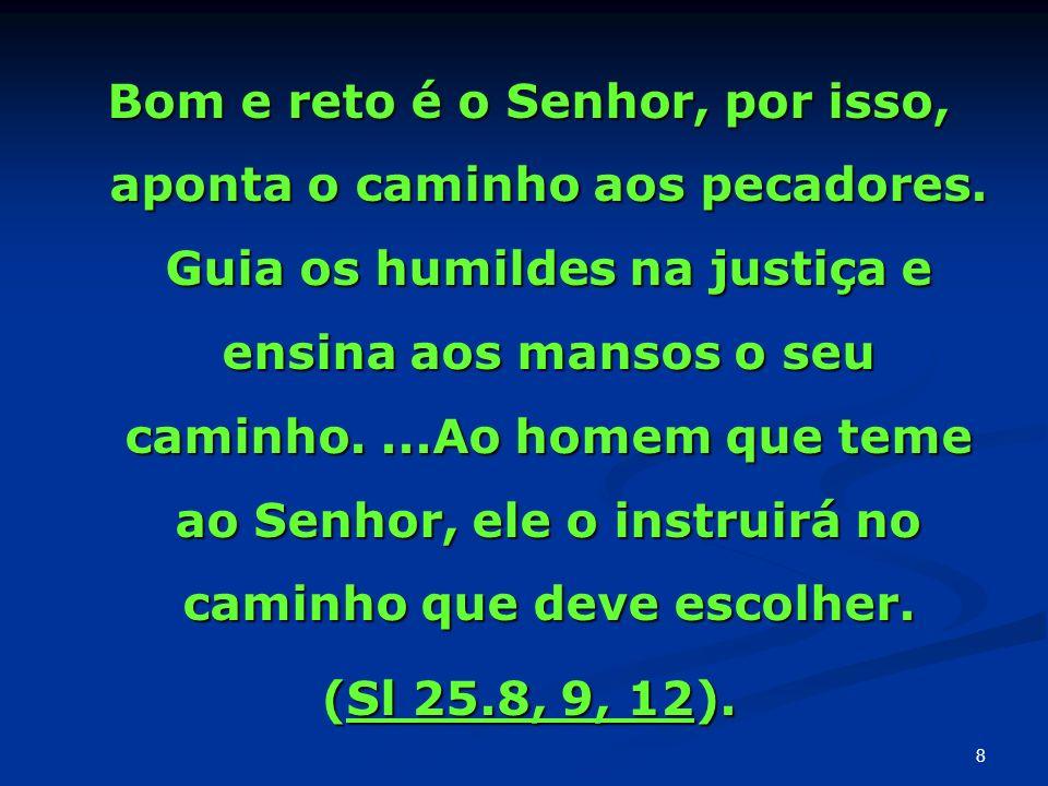 Bom e reto é o Senhor, por isso, aponta o caminho aos pecadores. Guia os humildes na justiça e ensina aos mansos o seu caminho....Ao homem que teme ao