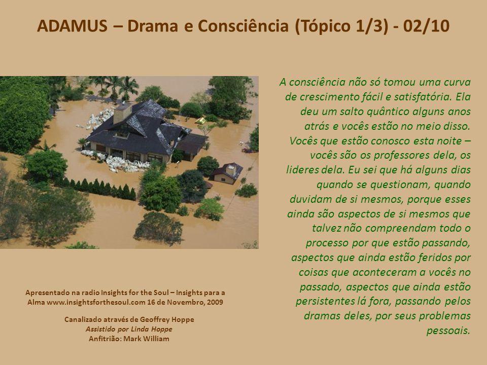 ADAMUS – Drama e Consciência (Tópico 1/3) - Créditos Música (Trecho): Jardineiro fiel Conteúdo: www.novasenergias.net/circulocarmesim www.novasenergias.net/circulocarmesim Tradução para o português: Silvia Tognato Imagem: profeciaonline.zip.net Formatação: shaumbra@manuscritoshaumbra.com shaumbra@manuscritoshaumbra.com 04/12/2009 Apresentado na radio Insights for the Soul – Insights para a Alma www.insightsforthesoul.com 16 de Novembro, 2009 Canalizado através de Geoffrey Hoppe Assistido por Linda Hoppe Anfitrião: Mark William
