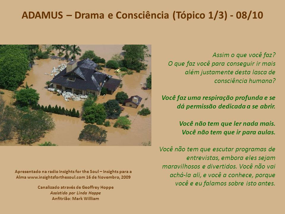 ADAMUS – Drama e Consciência (Tópico 1/3) - 07/10 Oh, e você diz, Mas Adamus, eu vou ter que chamá-lo e falar com você e lhe fazer algumas perguntas, porque onde ela está então? Está aí mesmo.