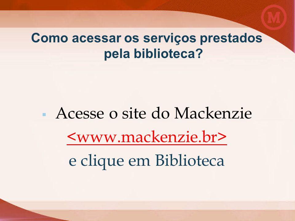 Como acessar os serviços prestados pela biblioteca? Acesse o site do Mackenzie e clique em Biblioteca