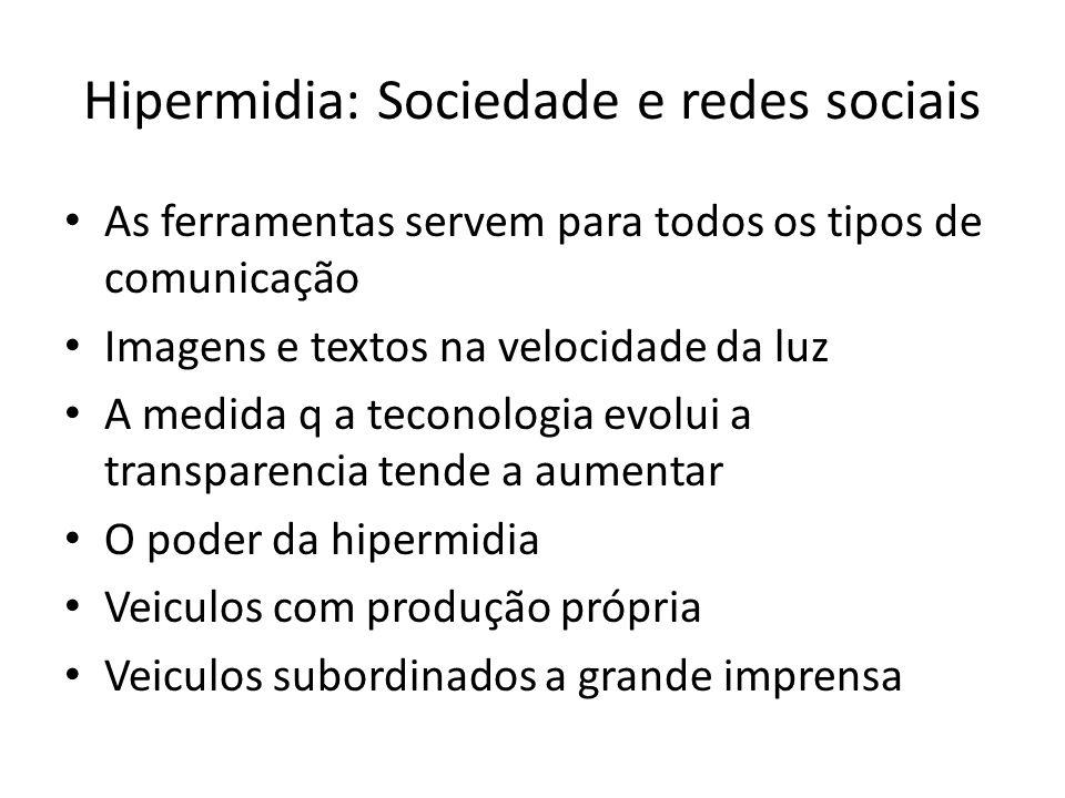 Hipermidia: Sociedade e redes sociais As ferramentas servem para todos os tipos de comunicação Imagens e textos na velocidade da luz A medida q a teconologia evolui a transparencia tende a aumentar O poder da hipermidia Veiculos com produção própria Veiculos subordinados a grande imprensa