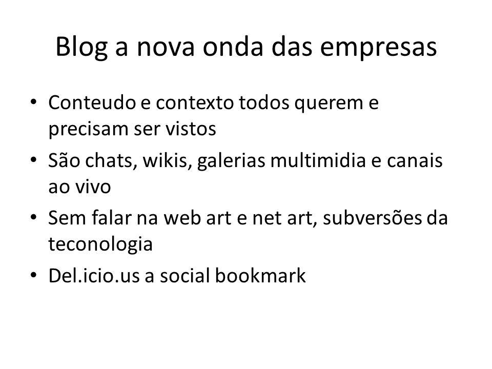 Blog a nova onda das empresas Conteudo e contexto todos querem e precisam ser vistos São chats, wikis, galerias multimidia e canais ao vivo Sem falar na web art e net art, subversões da teconologia Del.icio.us a social bookmark