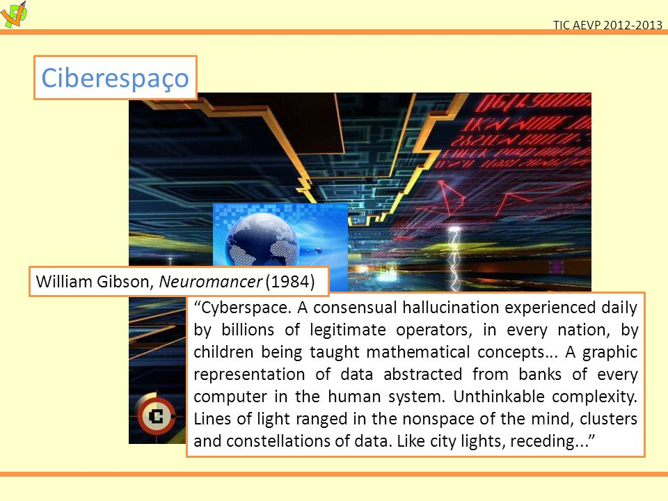 TIC AEVP 2012-2013 Ciberespaço Cyberspace. A consensual hallucination experienced daily by billions of legitimate operators, in every nation, by child