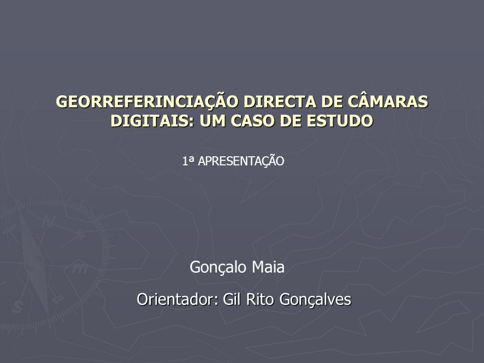 GEORREFERINCIAÇÃO DIRECTA DE CÂMARAS DIGITAIS: UM CASO DE ESTUDO Orientador: Gil Rito Gonçalves 1ª APRESENTAÇÃO Gonçalo Maia