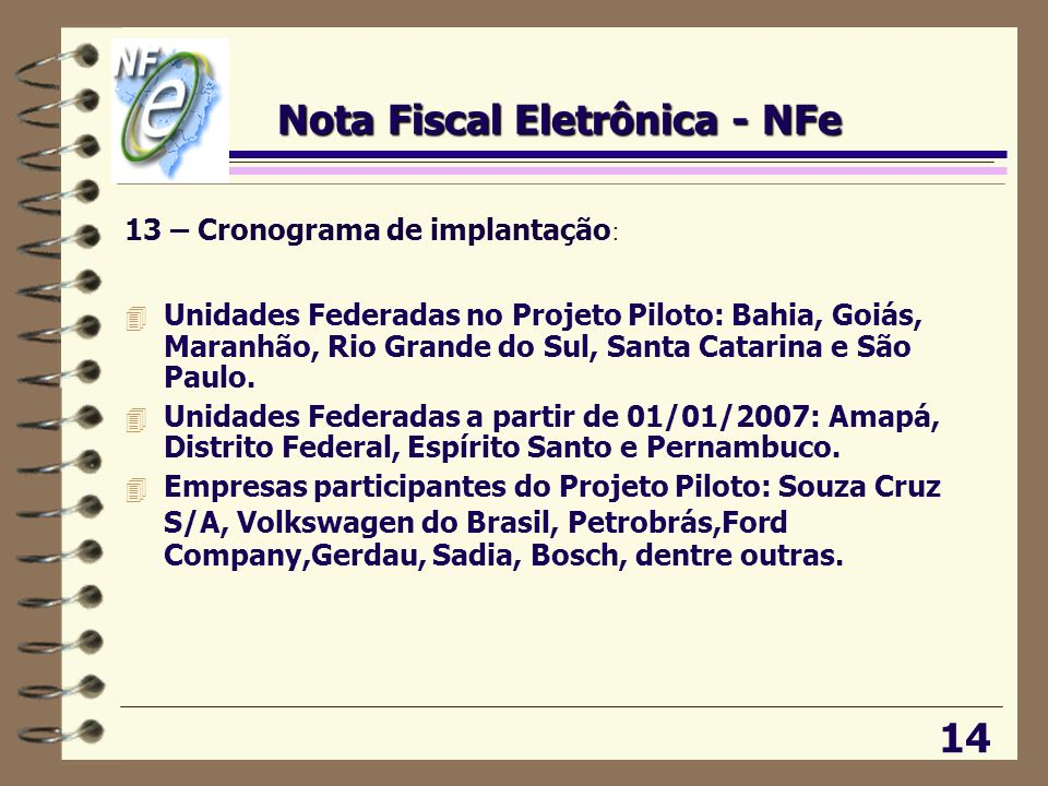 13 – Cronograma de implantação : 4 Unidades Federadas no Projeto Piloto: Bahia, Goiás, Maranhão, Rio Grande do Sul, Santa Catarina e São Paulo. 4 Unid