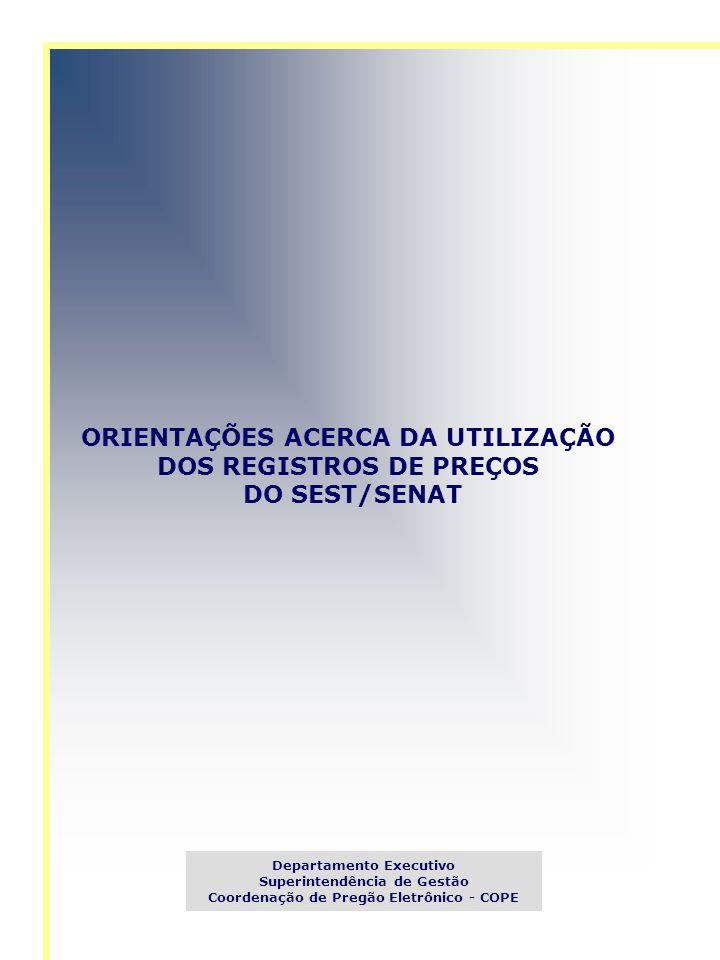 ORIENTAÇÕES ACERCA DA UTILIZAÇÃO DOS REGISTROS DE PREÇOS DO SEST/SENAT Departamento Executivo Superintendência de Gestão Coordenação de Pregão Eletrôn