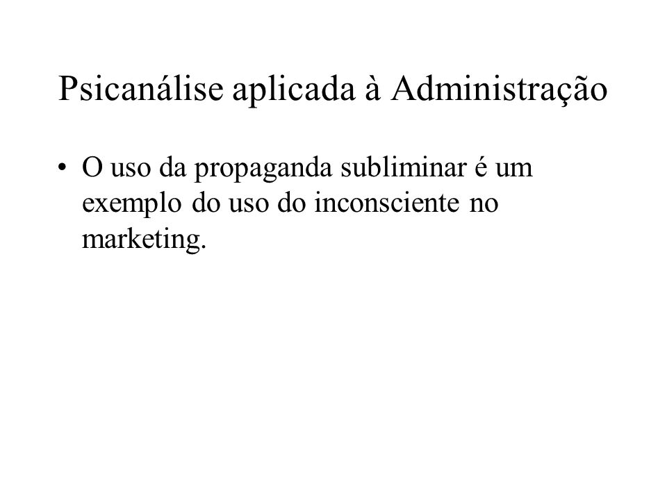 Psicanálise aplicada à Administração O uso da propaganda subliminar é um exemplo do uso do inconsciente no marketing.