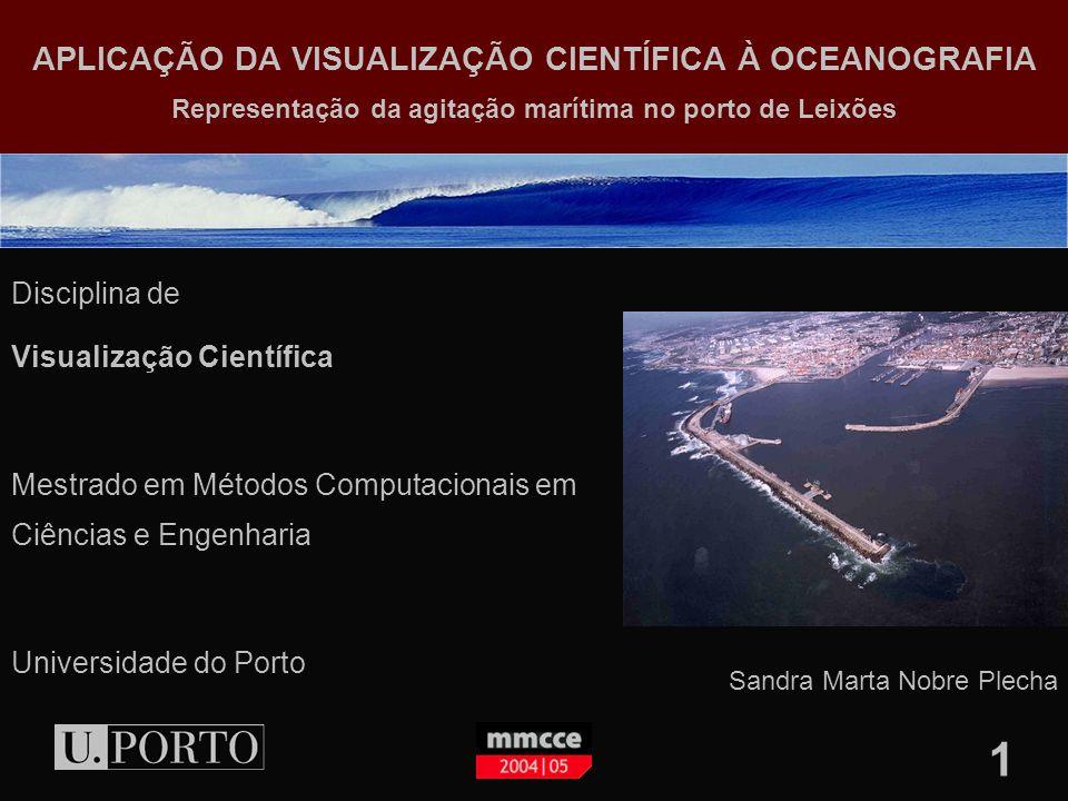 1 APLICAÇÃO DA VISUALIZAÇÃO CIENTÍFICA À OCEANOGRAFIA Representação da agitação marítima no porto de Leixões Disciplina de Visualização Científica Mestrado em Métodos Computacionais em Ciências e Engenharia Universidade do Porto Sandra Marta Nobre Plecha