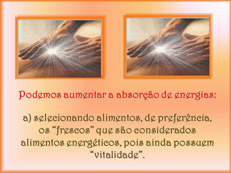 Podemos aumentar a absorção de energias: a) selecionando alimentos, de preferência, os frescos que são considerados alimentos energéticos, pois ainda possuem vitalidade.