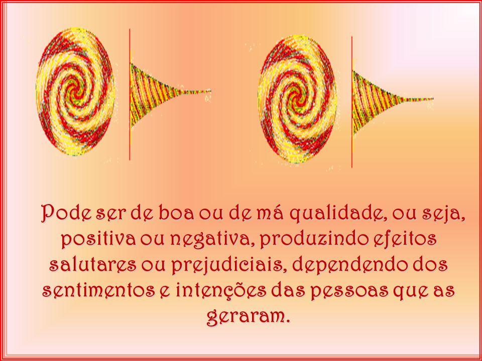 Pode ser de boa ou de má qualidade, ou seja, positiva ou negativa, produzindo efeitos salutares ou prejudiciais, dependendo dos sentimentos e intenções das pessoas que as geraram.