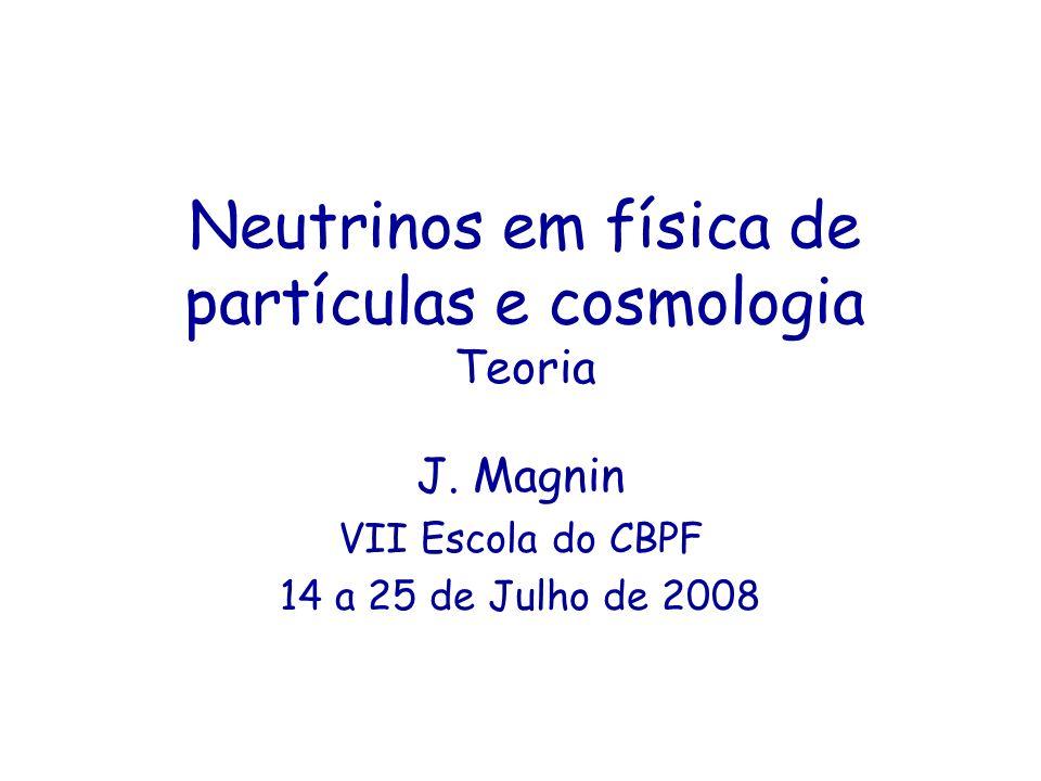 Neutrinos em física de partículas e cosmologia Teoria J. Magnin VII Escola do CBPF 14 a 25 de Julho de 2008