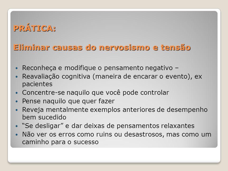 PRÁTICA: Eliminar causas do nervosismo e tensão Reconheça e modifique o pensamento negativo – Reavaliação cognitiva (maneira de encarar o evento), ex
