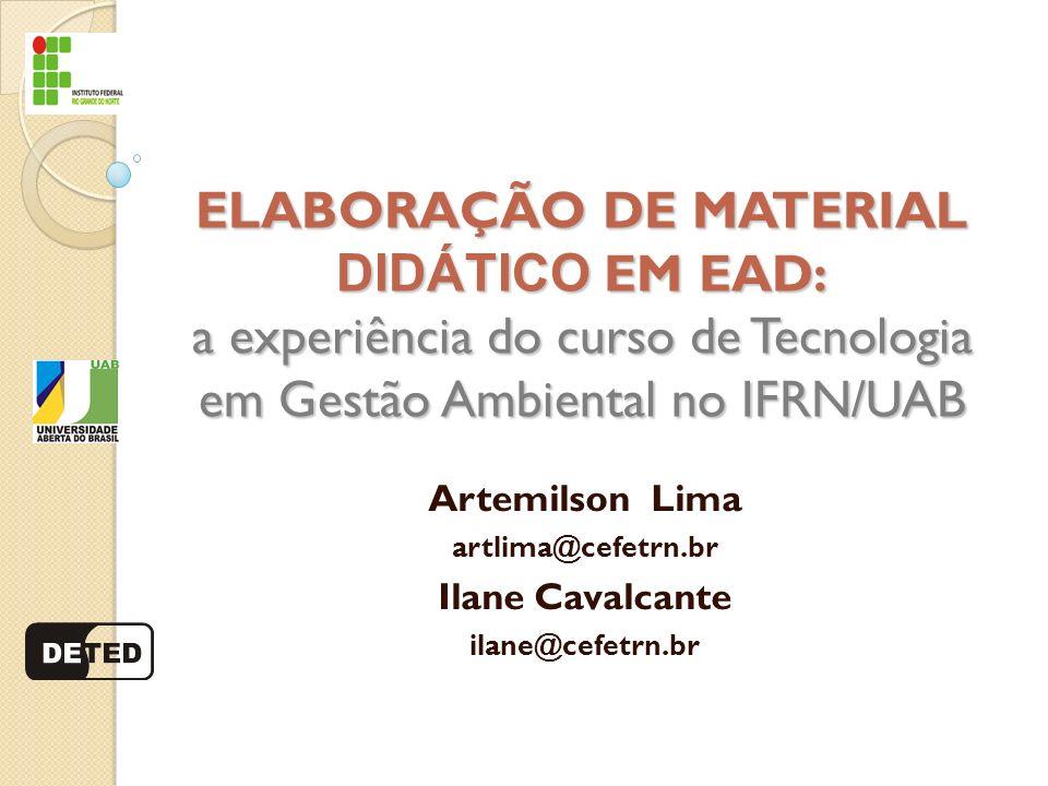 ELABORAÇÃO DE MATERIAL DIDÁTICO EM EAD: a experiência do curso de Tecnologia em Gestão Ambiental no IFRN/UAB Artemilson Lima artlima@cefetrn.br Ilane