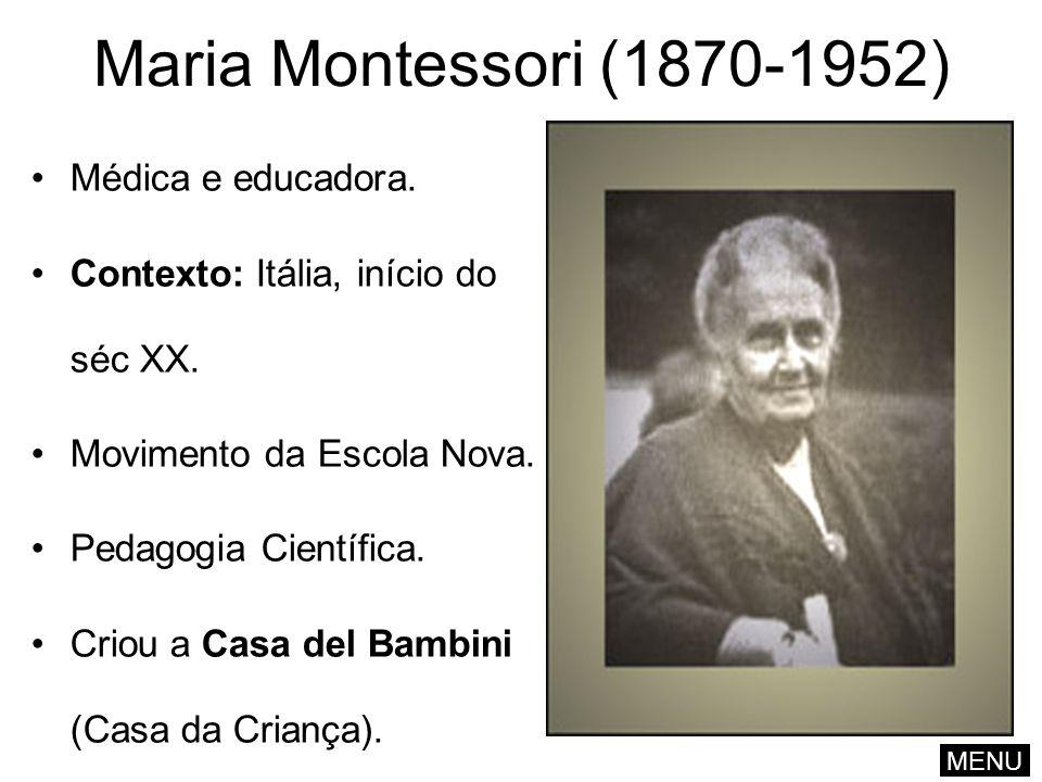 Maria Montessori (1870-1952) Médica e educadora. Contexto: Itália, início do séc XX. Movimento da Escola Nova. Pedagogia Científica. Criou a Casa del